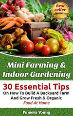 Mini Farming & Indoor Gardening: 30 Essential Tips On How To Build A Backyard Farm And Grow Fresh & Organic Food At Home: (Mini Farming Self-Sufficiency ... farming, How to build a chicken coop,) - Pamela Young