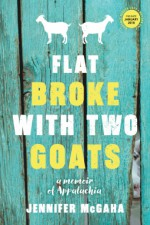 Flat Broke with Two Goats: A Memoir of Appalachia - Jennifer McGaha