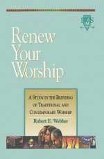 Renew Your Worship: A Study in Blending of Traditional and Contemporary Worship - Robert Webber
