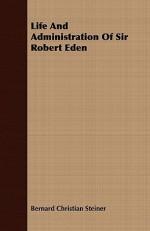 Life and Administration of Sir Robert Eden - Bernard Christian Steiner