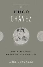 Hugo Chavez: Socialist for the 21st Century - Mike Gonzalez