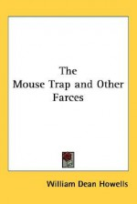The Mouse Trap and Other Farces - William Dean Howells