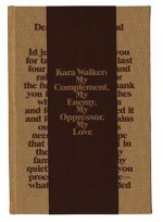Kara Walker: My Complement, My Enemy, My Oppressor, My Love - Philippe Vergne, Sander Gilman, Thomas McEvilley, Robert Storr, Kevin Young, Yasmil Raymond, Kara Walker