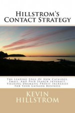 Hillstrom's Contact Strategy: The Leading Edge of How Catalogs, Email, and Paid Search Interact, Yielding Dramatic Profit Increases for Your Catalog - Kevin Hillstrom