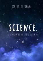 Science: The Stars in Me Are the Stars in You. - Robert M. Drake