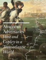 American Adversaries: West and Copley in a Transatlantic World - Emily Ballew Neff, Kaylin H. Weber, Janet Berlo, James Clifton, Leo Costello, Christopher Lloyd, Donna Pierce, Martin Postle