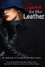 Lipstick for Her Leather: An Anthology of Transgender Femdom Erotica - Sally Bend, Jessie Ash, Shaun Putaine, Kylie Gable, Claudia Acosta, Kella Z. Driel, Lyka Bloom, Jim Lyon