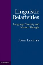 Linguistic Relativities: Language Diversity and Modern Thought - John Leavitt