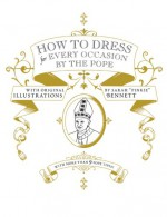How to Dress for Every Occasion by the Pope - Sarah Bennett, Daniel Handler