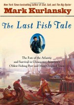 The Last Fish Tale: The Fate of the Atlantic & Survival in Gloucester, America's Oldest Fishing Port & Most Original Town - Mark Kurlansky