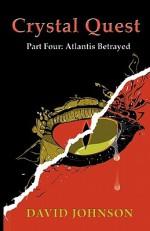 Crystal Quest Part Four: Atlantis Betrayed - David Johnson