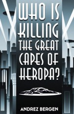 Who is Killing the Great Capes of Heropa? - Andrez Bergen