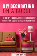 DIY Decorating on a Budget: 19 Thrifty, Frugal & Inexpensive Ideas for the Interior Design of Your Dream Home (DIY Budget-Friendly Household Hacks) - Tiffany Brook