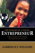 The Making Of A Young Entrepreneur: The Kid's Guide To Developing The Mind-Set For Success - Gabrielle Williams
