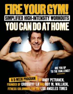 Fire Your Gym! The New Cross-Fitness Program You Can Do at Home: Fewer Injuries, Faster Recovery, Greater Sustainability and Better Results - Andy Petranek, Roy Wallack