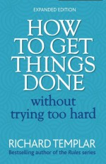 How to Get Things Done Without Trying Too Hard - Richard Templar