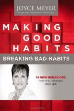 Making Good Habits, Breaking Bad Habits: 14 New Behaviors That Will Energize Your Life - Joyce Meyer