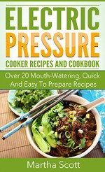 Electric Pressure Cooking Recipes: Over 20 Mouth-Watering, Quick And Easy To Prepare Recipes With Step by Step Intructions and Ingredients (Easy meals, ... Breakfast To Dinner, Delicious Snacks) - Martha Scott