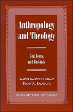 Anthropology and Theology: Gods, Icons, and God-Talk - William Randolph Adams, Frank A. Salamone, William Randolph Adams