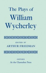 The Plays of William Wycherley - William Wycherley, Arthur Friedman