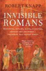 Invisible Romans: Prostitutes, outlaws, slaves, gladiators, ordinary men and women ... the Romans that history forgot - Robert C. Knapp