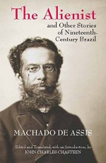 The Alienist and Other Stories of Nineteenth-Century Brazil - Machado de Assis