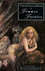 The Dedalus Book of Femmes Fatales: A Collection of Contemporary and Classic Stories - Algernon Charles Swinburne, Charles Baudelaire, Robert Irwin, John Keats, Brian M. Stableford, Théophile Gautier, Thomas Ligotti, Ian McDonald, Marcel Schwob, Vernon Lee, Steve Rasnic Tem, Barrington J. Bayley, Francis Amery, Arthur W. O'Shaughnessy, Brian Craig, Kim Ne