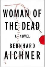 Woman of the Dead: A Novel - Bernhard Aichner