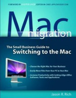 Mac Migration: The Small-Business Guide to Switching to the Mac - Jason R. Rich