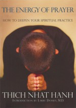 The Energy of Prayer: How to Deepen Your Spiritual Practice - Thích Nhất Hạnh, Rachel Neumann, Larry Dossey