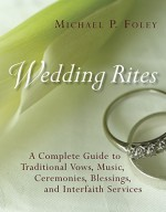 Wedding Rites: A Complete Guide to Traditional Vows, Music, Ceremonies, Blessings, and Interfaith Services - Michael P. Foley