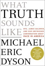 What Truth Sounds Like: Robert F. Kennedy, James Baldwin, and Our Unfinished Conversation about Race in America - Michael Eric Dyson