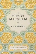 The First Muslim: The Story of Muhammad - Lesley Hazleton