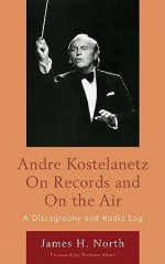 Andre Kostelanetz on Records and on the Air: A Discography and Radio Log - James North