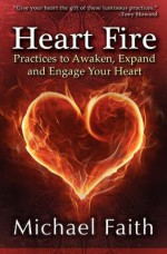 Heart Fire: Practices to Awaken, Expand and Engage Your Heart - Michael Faith, Tony Howard