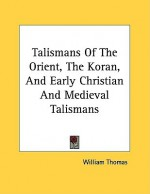 Talismans of the Orient, the Koran, and Early Christian and Medieval Talismans - William Thomas