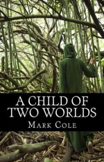 A Child of Two Worlds - Mark Cole