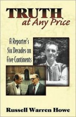 Truth at Any Price: A Reporter's Six Decades on Five Continents - Russell Warren Howe