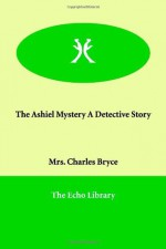 The Ashiel Mystery a Detective Story - Charles Bryce