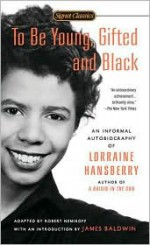To Be Young, Gifted, and Black: An Informal Autobiography - Lorraine Hansberry, Robert Nemiroff, James Baldwin