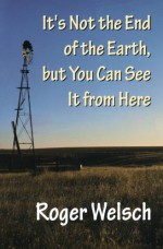 It's Not the End of the Earth, but You Can See It from Here - Roger Welsch