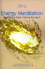 Energy Meditation: Healing the Body, Freeing the Spirit: In Conversation with Master Yap Soon Yeong - Chok C. Hiew