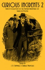 Curious Incidents 2: Being A Collection Of The Further Adventures Of Sherlock Holmes - Charles Prepolec, J.R. Campbell
