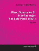Piano Sonata No.31 in A-Flat Major by Ludwig Van Beethoven for Solo Piano (1821) Op.110 - Ludwig van Beethoven