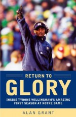 Return to Glory: Inside Tyrone Willingham's Amazing First Season AtNotre Dame - Alan Grant