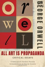 All Art is Propaganda: Critical Essays - Keith Gessen, George Packer, George Orwell