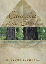 Canticles of the Earth: Celebrating the Presence of God in Nature - F. Lynne Bachleda