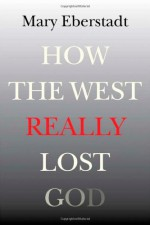 How the West Really Lost God: A New Theory of Secularization - Mary Eberstadt