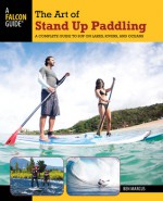 The Art of Stand Up Paddling: A Complete Guide to SUP on Lakes, Rivers, and Oceans - Ben Marcus