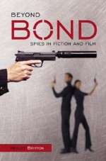 Beyond Bond: Spies in Fiction and Film - Wesley Britton